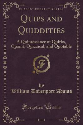 Quips and Quiddities: A Quintessence of Quirks, Quaint, Quizzical, and Quotable (Classic Reprint)