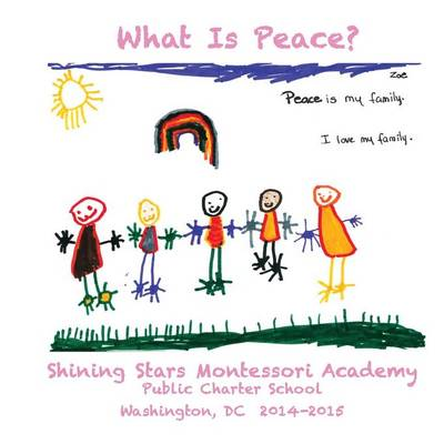 What Is Peace?: Images and Words of Peace by the students of Shining Stars Montessori Academy Public Charter School, Washington, DC