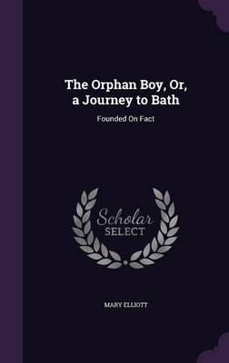 The Orphan Boy, Or, a Journey to Bath: Founded on Fact