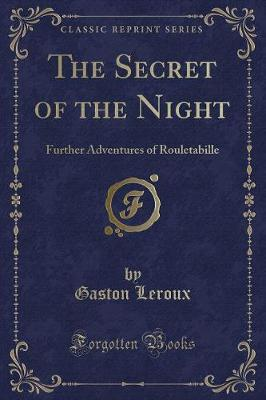 The Secret of the Night: Further Adventures of Rouletabille (Classic Reprint)