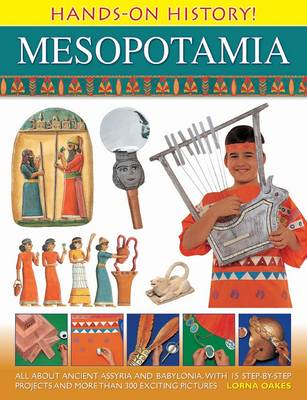 Hands on History! Mesopotamia: All About Ancient Assyria and Babylonia, with 15 Step-by-step Projects and More Than 300 Exciting Pictures