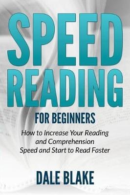 Speed Reading For Beginners: How to Increase Your Reading and Comprehension Speed and Start to Read Faster