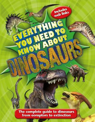 Everything You Need to Know About Dinosaurs: The complete guide to dinosaurs from eoraptors to extinction